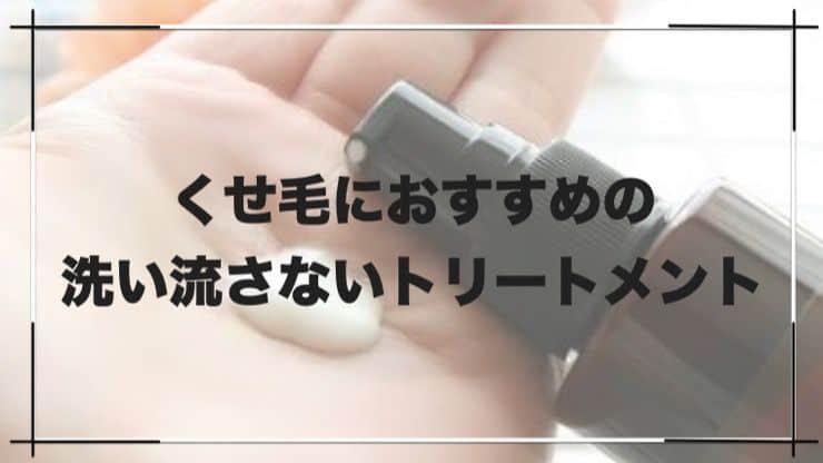 【保存版】くせ毛におすすめの洗い流さないトリートメントランキング【5選】
