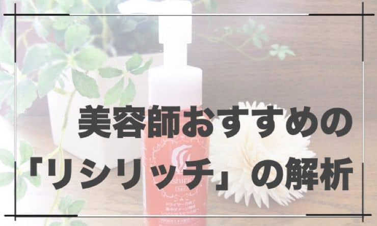 【リシリッチ解析】美容師がおすすめする「洗い流さないトリートメント」をガチレビュー【口コミ有り】